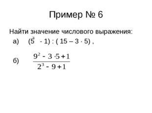 Пример № 6 Найти значение числового выражения: а) (5 - 1) : ( 15 – 3 ∙ 5) , б)