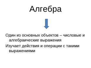 Алгебра Один из основных объектов – числовые и алгебраические выражения Изуча