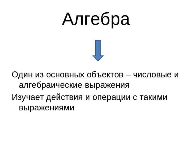 Алгебра Один из основных объектов – числовые и алгебраические выражения Изуча...