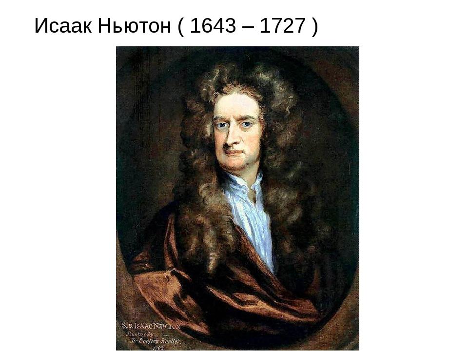 Исаак Ньютон ( 1643 – 1727 )