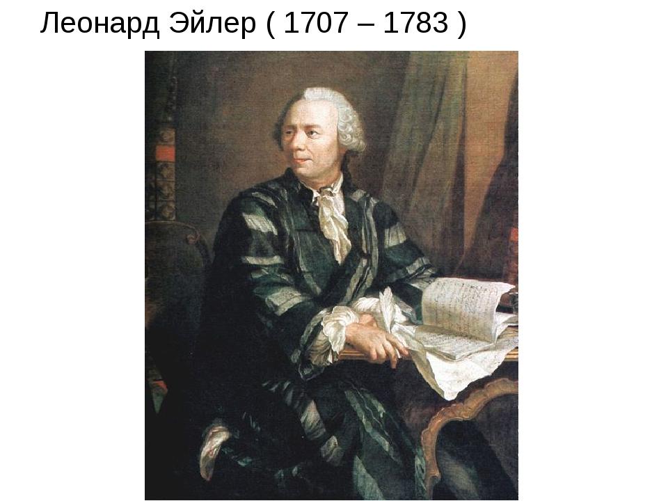 Леонард Эйлер ( 1707 – 1783 )