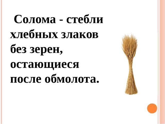 Солома - стебли хлебных злаков без зерен, остающиеся после обмолота.