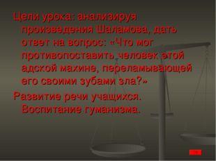 Цели урока: анализируя произведения Шаламова, дать ответ на вопрос: «Что мог