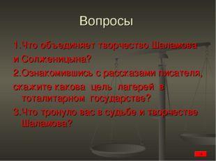 Вопросы 1.Что объединяет творчество Шаламова и Солженицына? 2.Ознакомившись с