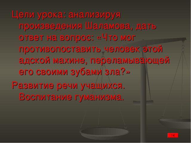 Цели урока: анализируя произведения Шаламова, дать ответ на вопрос: «Что мог...
