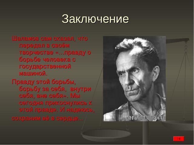 Заключение Шаламов сам сказал, что передал в своём творчестве «...правду о бо...