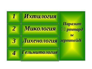 Гельмитология 4 Лихенология 3 Микология 2 Паразит құрттарды зерттейді Ихтилог
