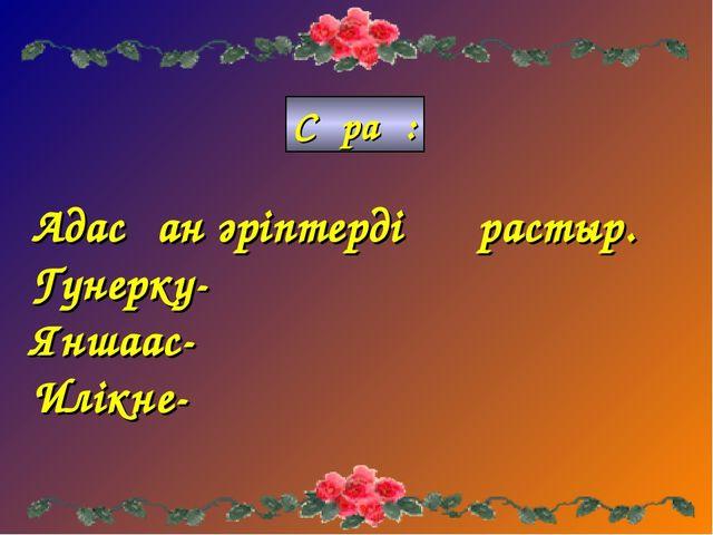 Адасқан әріптерді құрастыр. Гунерку- Яншаас- Илікне- Сұрақ: