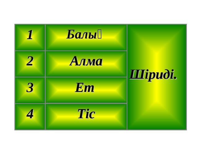 Тіс 4 Ет 3 Алма 2 Шіриді. Балық 1
