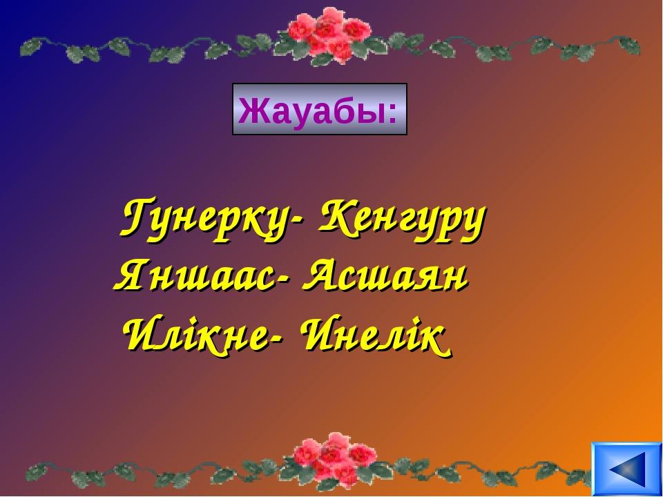 Жауабы: Гунерку- Кенгуру Яншаас- Асшаян Илікне- Инелік