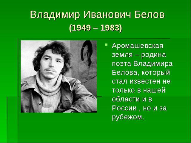 Владимир Иванович Белов (1949 – 1983) Аромашевская земля – родина поэта Влади...