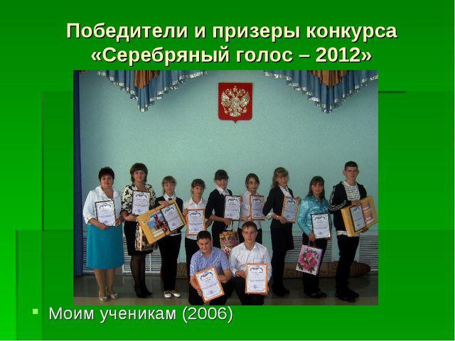 Победители и призеры конкурса «Серебряный голос – 2012» Моим ученикам (2006)