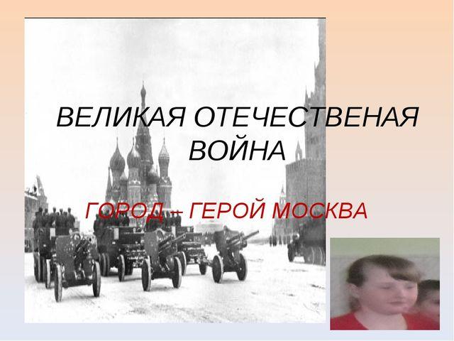 ВЕЛИКАЯ ОТЕЧЕСТВЕНАЯ ВОЙНА ГОРОД – ГЕРОЙ МОСКВА