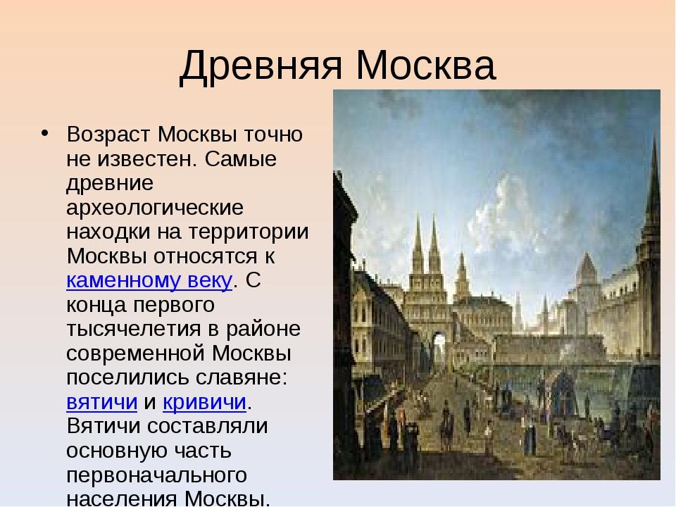 Древняя Москва Возраст Москвы точно не известен. Самые древние археологически...