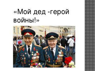 «Мой дед -герой войны!»