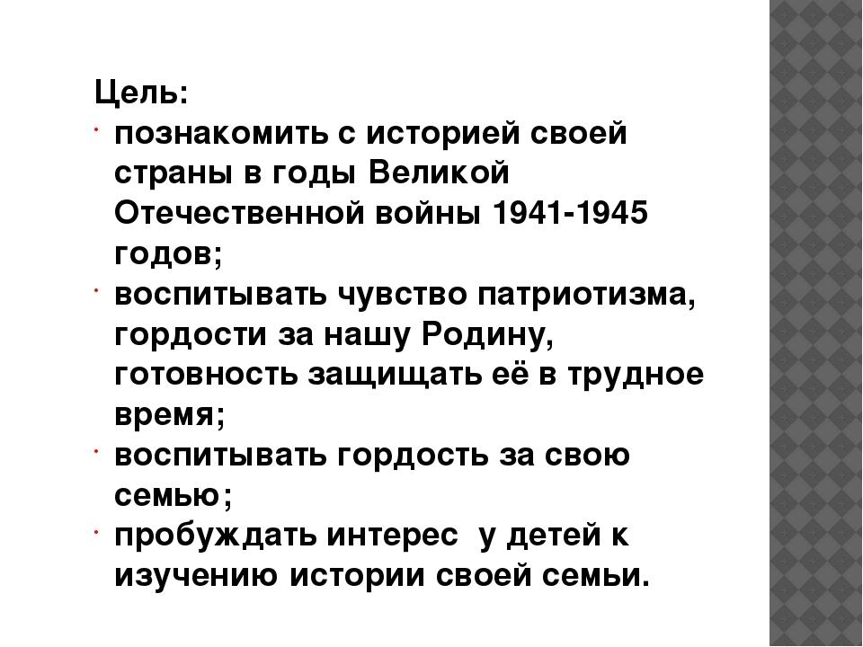 Цель: познакомить с историей своей страны в годы Великой Отечественной войн...