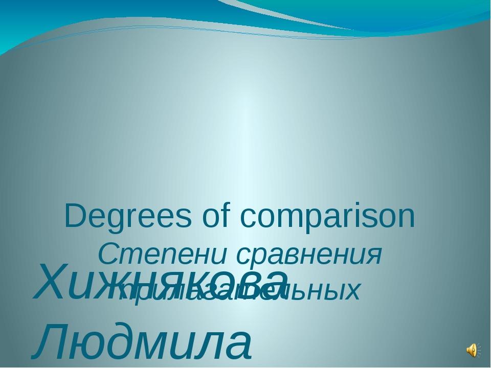 Degrees of comparison Степени сравнения прилагательных Хижнякова Людмила Ана...