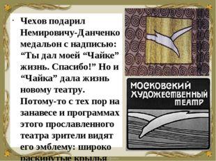 """Чехов подарил Немировичу-Данченко медальон с надписью: """"Ты дал моей """"Чайке"""" ж"""