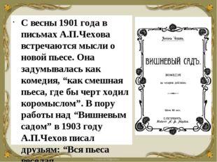 С весны 1901 года в письмах А.П.Чехова встречаются мысли о новой пьесе. Она з
