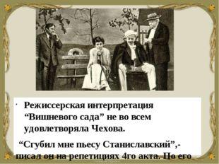 """Режиссерская интерпретация """"Вишневого сада"""" не во всем удовлетворяла Чехова."""