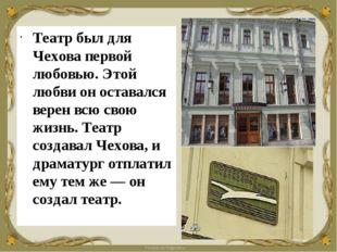Театр был для Чехова первой любовью. Этой любви он оставался верен всю свою ж