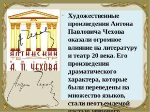 Художественные произведения Антона Павловича Чехова оказали огромное влияние