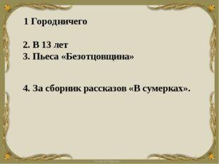 1 Городничего  2. В 13 лет  3. Пьеса «Безотцовщина»  4. Засборн