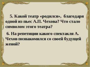 5. Какой театр «родился», благодаря одной из пьес А.П. Чехова? Что стало