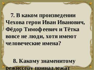 7. В каком произведении Чехова герои Иван Иванович, Фёдор Тимофеевич и