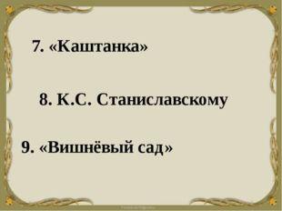 7. «Каштанка» 8. К.С. Станиславскому 9. «Вишнёвый сад»