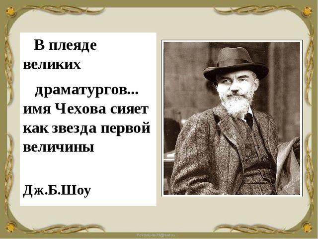В плеяде великих драматургов... имя Чехова сияет как звезда первой величины...