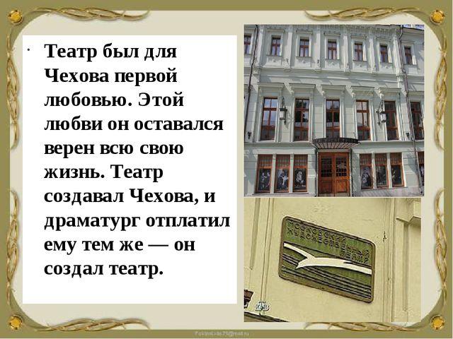 Театр был для Чехова первой любовью. Этой любви он оставался верен всю свою ж...