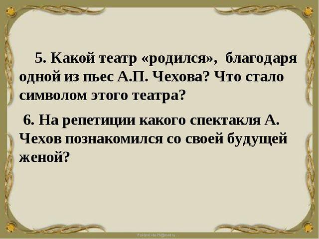 5. Какой театр «родился», благодаря одной из пьес А.П. Чехова? Что стало...