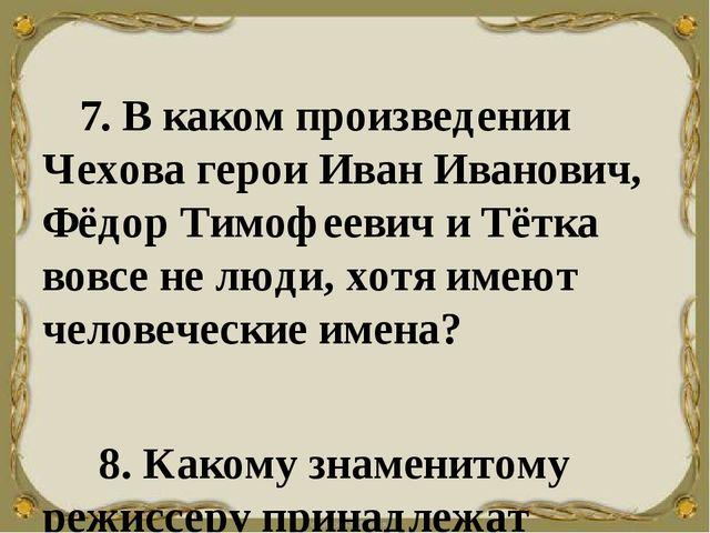 7. В каком произведении Чехова герои Иван Иванович, Фёдор Тимофеевич и...