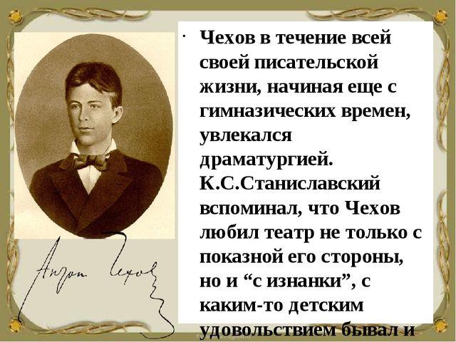 Чехов в течение всей своей писательской жизни, начиная еще с гимназических вр...