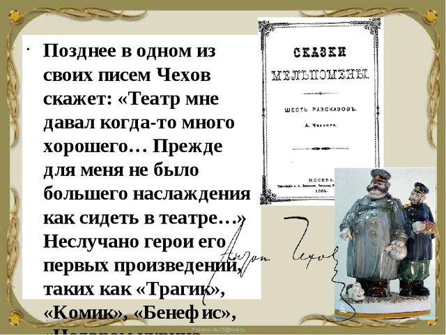Позднее в одном из своих писем Чехов скажет: «Театр мне давал когда-то много...