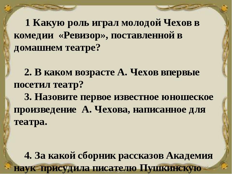1 Какую роль играл молодой Чехов в комедии «Ревизор», поставленной в дом...
