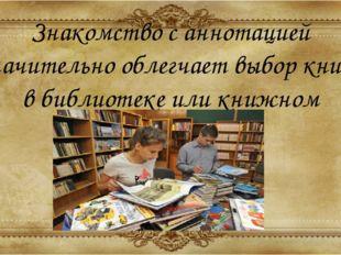 Знакомство с аннотацией значительно облегчает выбор книги в библиотеке или кн
