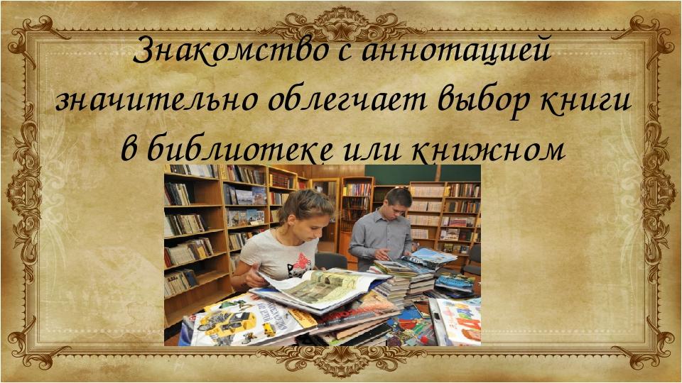 Знакомство с аннотацией значительно облегчает выбор книги в библиотеке или кн...