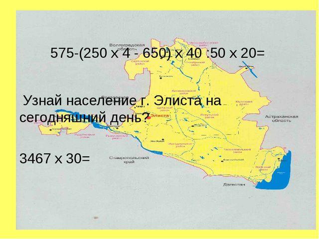 575-(250 х 4 - 650) х 40 :50 х 20= Узнай население г. Элиста на сегодняшний д...