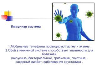 1.Мобильные телефоны провоцируют астму и экзему. 2.Сбой в иммунной системе сп