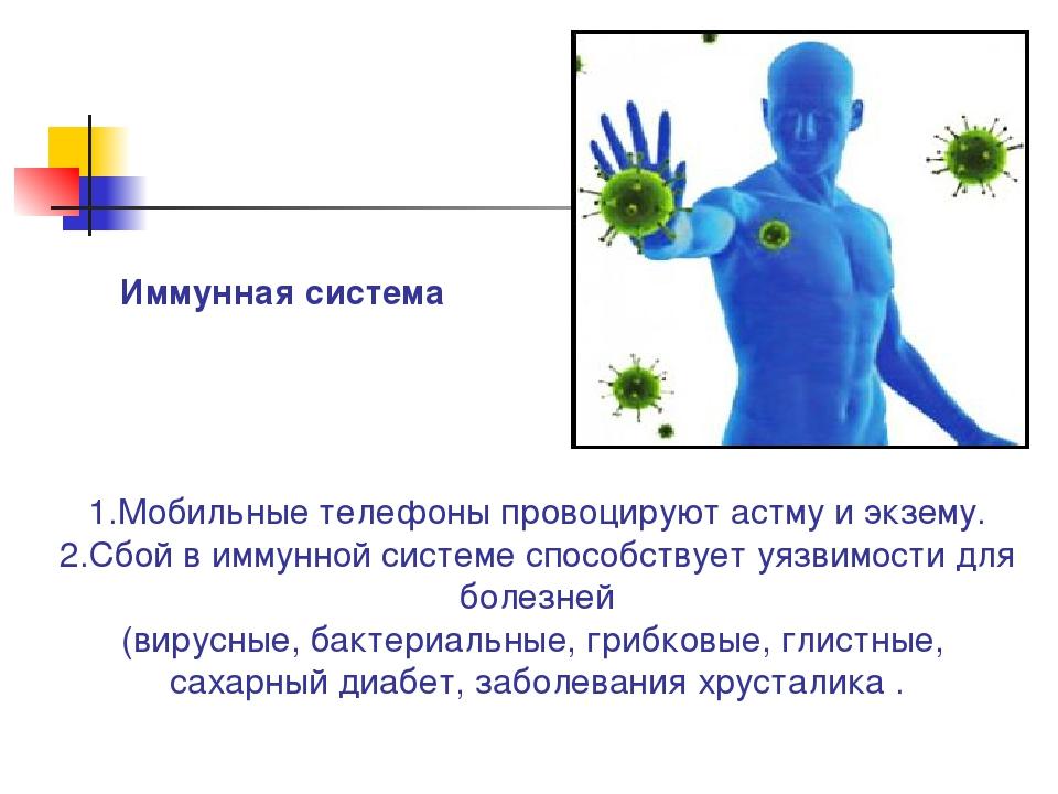 1.Мобильные телефоны провоцируют астму и экзему. 2.Сбой в иммунной системе сп...