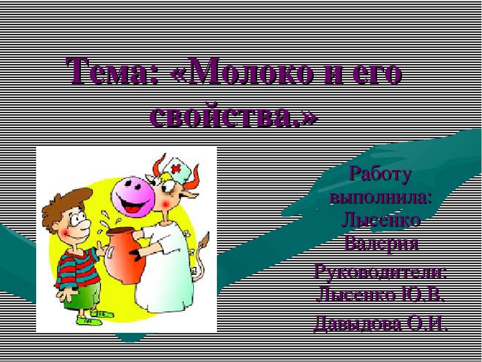 Тема: «Молоко и его свойства.» Работу выполнила: Лысенко Валерия Руководители...