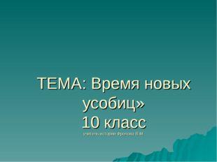 ТЕМА: Время новых усобиц» 10 класс учитель истории Фролова В.М.