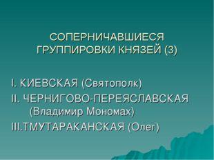СОПЕРНИЧАВШИЕСЯ ГРУППИРОВКИ КНЯЗЕЙ (3) I. КИЕВСКАЯ (Святополк) II. ЧЕРНИГОВО-