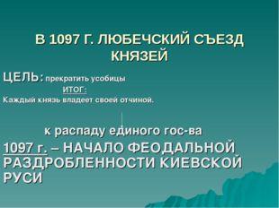 В 1097 Г. ЛЮБЕЧСКИЙ СЪЕЗД КНЯЗЕЙ ЦЕЛЬ: прекратить усобицы ИТОГ: Каждый князь