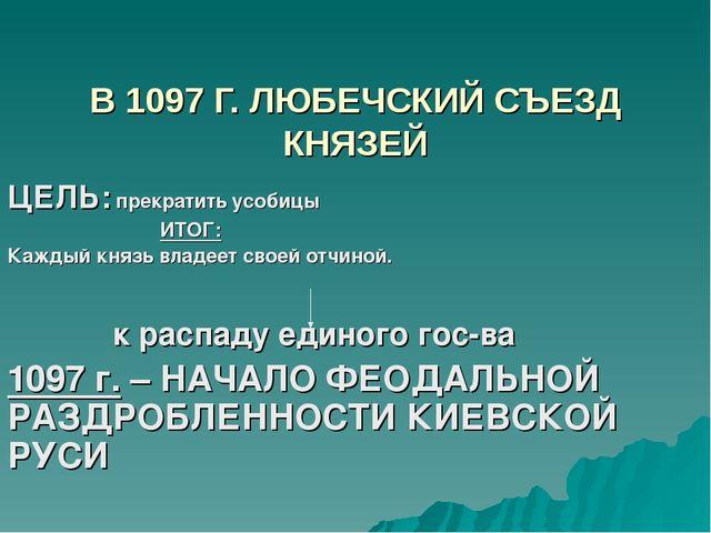 В 1097 Г. ЛЮБЕЧСКИЙ СЪЕЗД КНЯЗЕЙ ЦЕЛЬ: прекратить усобицы ИТОГ: Каждый князь...
