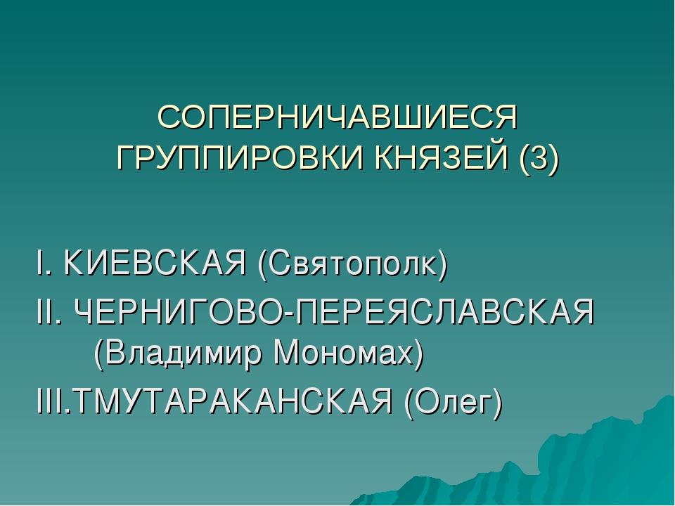 СОПЕРНИЧАВШИЕСЯ ГРУППИРОВКИ КНЯЗЕЙ (3) I. КИЕВСКАЯ (Святополк) II. ЧЕРНИГОВО-...