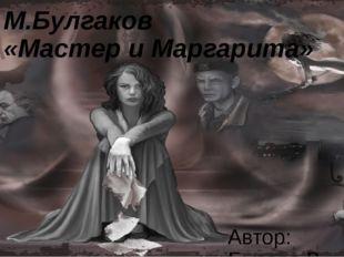 М.Булгаков «Мастер и Маргарита» Автор: Бызова В. Н., учитель русского языка и