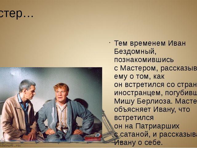 Мастер… Тем временем Иван Бездомный, познакомившись сМастером, рассказывает...